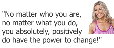 """No matter who you are, no matter what you do, you absolutely, positively do have the power to change..."""