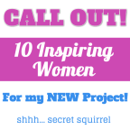 Call out for **TEN INSPIRING WOMEN** for my NEW PROJECT! Shhh Secret Squirrel...