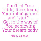 Stop letting your pride, time, fears, mind games get in the way of Your dream body…