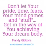 Stop letting your pride, time, fears, mind games get in the way of Your dream body