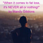 Don't be fooled. When it comes to fat loss, it's NEVER all or nothing!