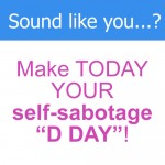 """Make TODAY Your SELF-SABOTAGE """"D DAY""""!"""