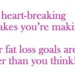 The heartbreaking fat loss mistakes you're making… your goals are way closer than you think