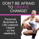 DON'T BE AFRAID TO CREATE CHANGE! Personal, Business, Life and Body Lessons I learnt from an EVENT on the weekend!