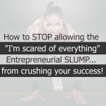 """How to STOP allowing the  """"I'm scared of everything"""" Entrepreneurial SLUMP…  from crushing your success!"""