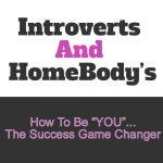 """Introverts And HomeBody's  –  How To Be """"You"""", The Success Game Changer"""